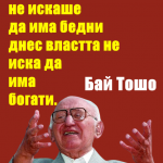 Бай Тошо На времето властта не искаше да има бедни днес властта не иска да има богати.